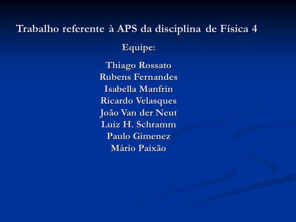 Trabalho referente à APS da disciplina de Física 4 Equipe: Thiago Rossato Rubens Fernandes Isabella Manfrin Ricardo Velasques João Van der Neut Luiz H