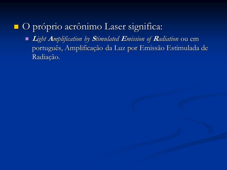 O próprio acrônimo Laser significa: O próprio acrônimo Laser significa: Light Amplification by Stimulated Emission of Radiation ou em português, Ampli