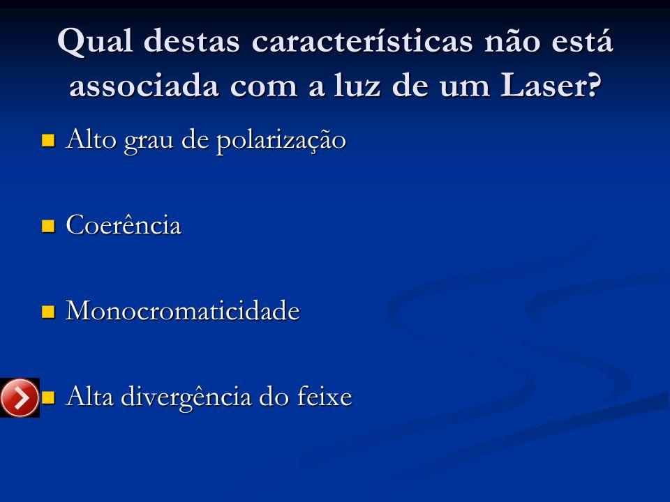 Qual destas características não está associada com a luz de um Laser? Alto grau de polarização Alto grau de polarização Coerência Coerência Monocromat