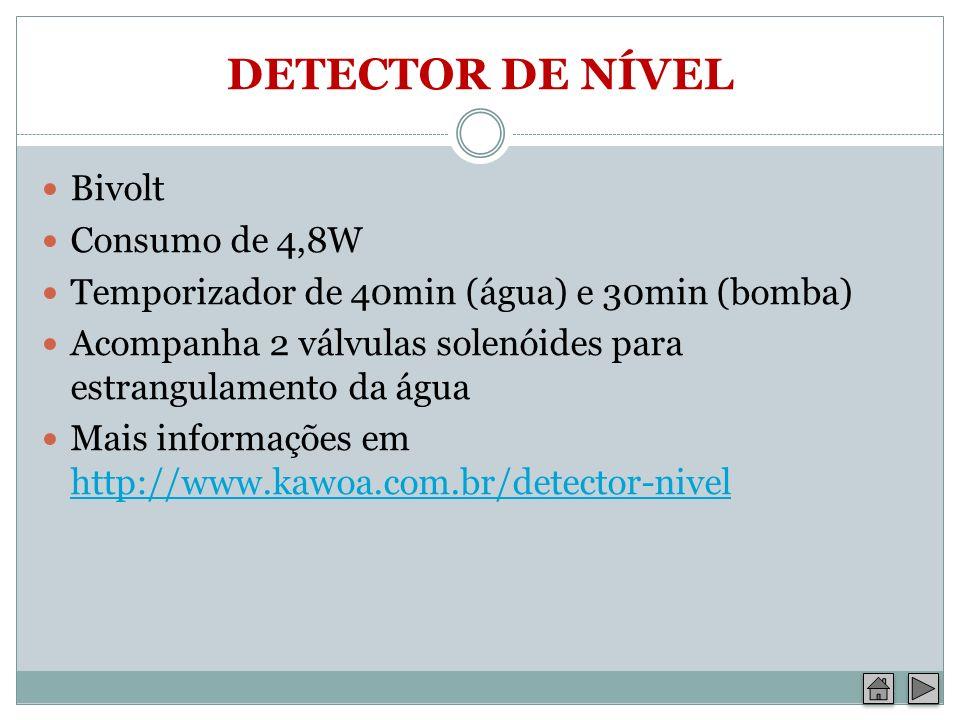 DETECTOR DE NÍVEL Bivolt Consumo de 4,8W Temporizador de 40min (água) e 30min (bomba) Acompanha 2 válvulas solenóides para estrangulamento da água Mai