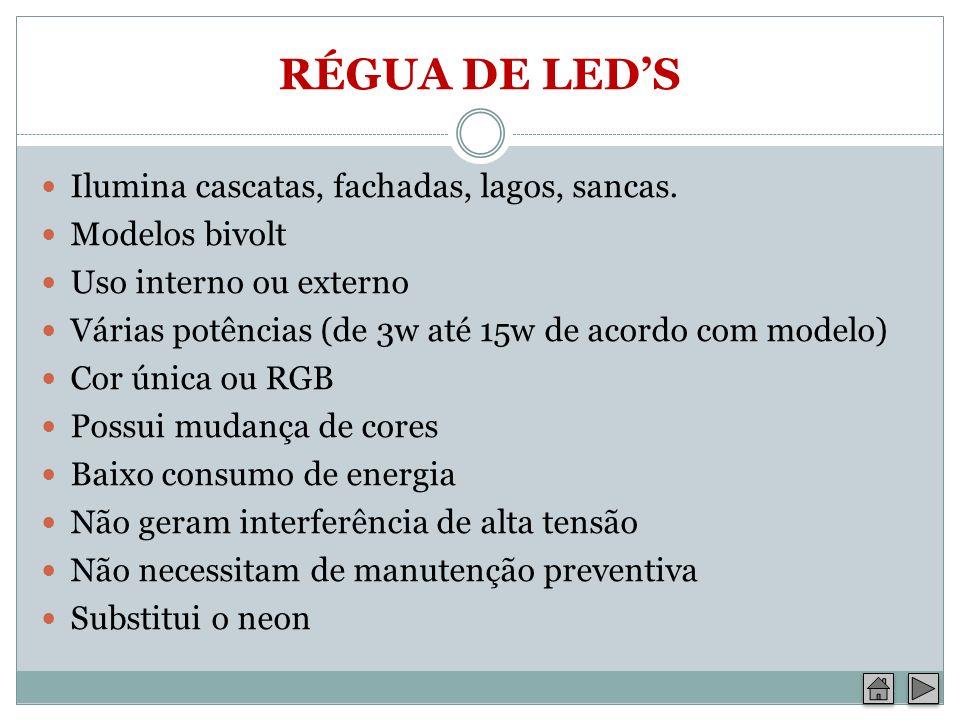 RÉGUA DE LEDS Ilumina cascatas, fachadas, lagos, sancas. Modelos bivolt Uso interno ou externo Várias potências (de 3w até 15w de acordo com modelo) C