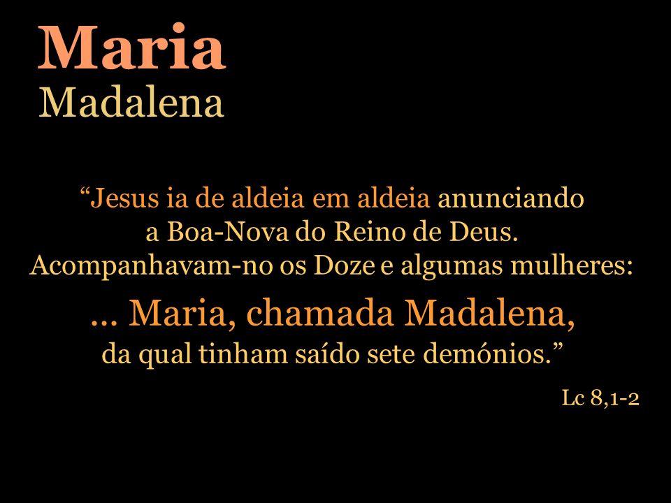 Maria Madalena Jesus ia de aldeia em aldeia anunciando a Boa-Nova do Reino de Deus. Acompanhavam-no os Doze e algumas mulheres:... Maria, chamada Mada