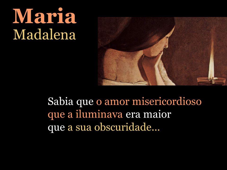 Sabia que o amor misericordioso que a iluminava era maior que a sua obscuridade... Maria Madalena