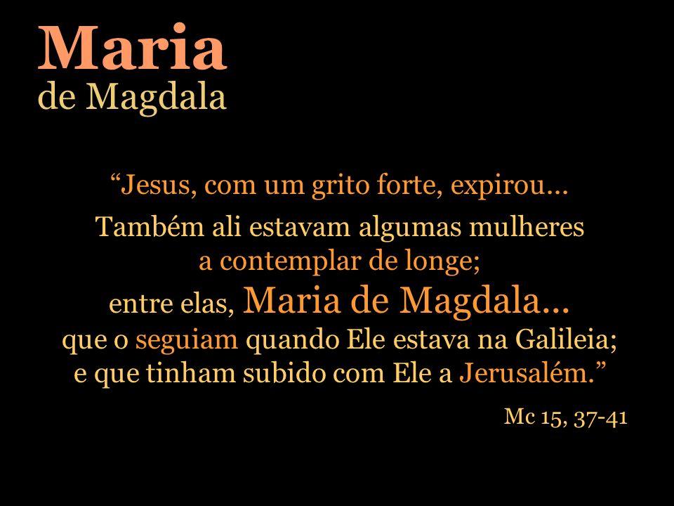 Jesus, com um grito forte, expirou... Também ali estavam algumas mulheres a contemplar de longe; entre elas, Maria de Magdala... que o seguiam quando