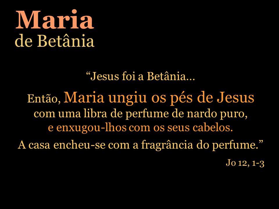 Maria de Betânia Jesus foi a Betânia… Então, Maria ungiu os pés de Jesus com uma libra de perfume de nardo puro, e enxugou-lhos com os seus cabelos. A