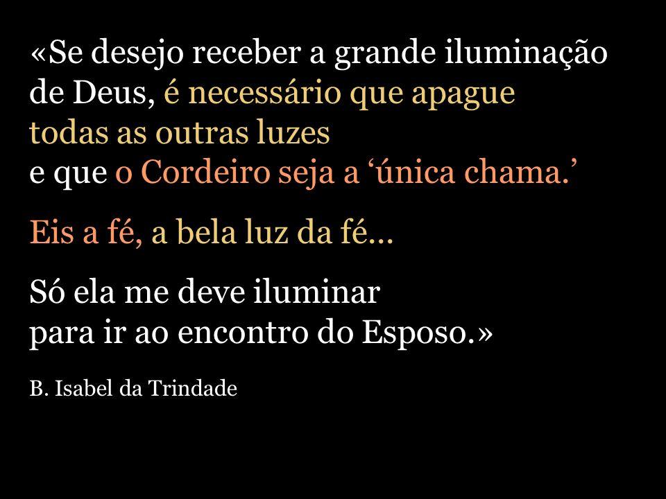 «Se desejo receber a grande iluminação de Deus, é necessário que apague todas as outras luzes e que o Cordeiro seja a única chama. Eis a fé, a bela lu