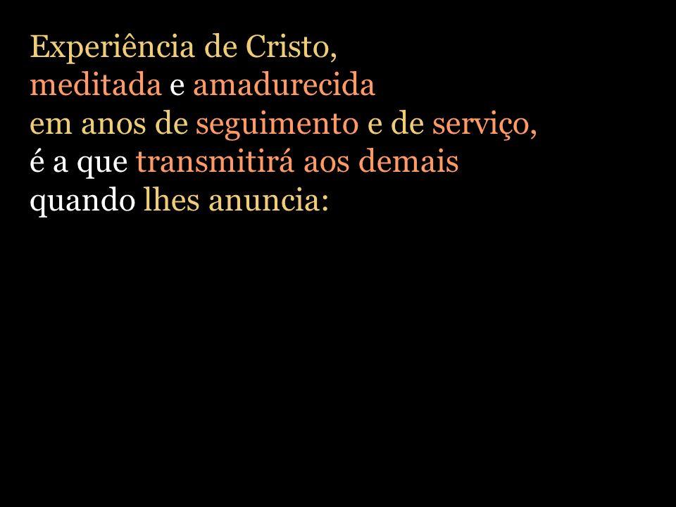Experiência de Cristo, meditada e amadurecida em anos de seguimento e de serviço, é a que transmitirá aos demais quando lhes anuncia: