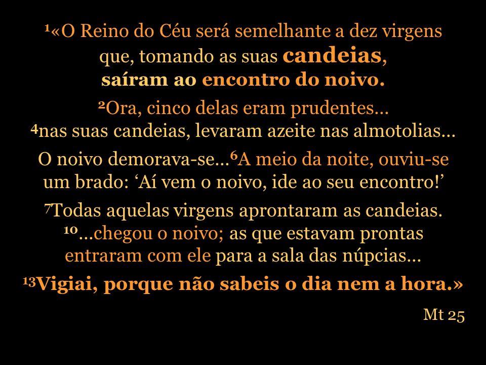 1 «O Reino do Céu será semelhante a dez virgens que, tomando as suas candeias, saíram ao encontro do noivo. 2 Ora, cinco delas eram prudentes... 4 nas