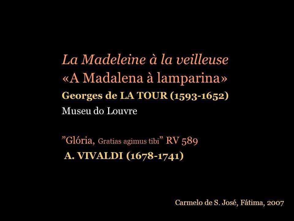 La Madeleine à la veilleuse «A Madalena à lamparina» Georges de LA TOUR (1593-1652) Museu do Louvre Glória, Gratias agimus tibi RV 589 A.