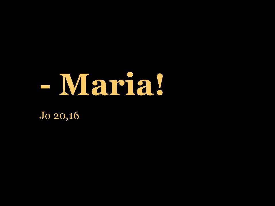 - Maria! Jo 20,16