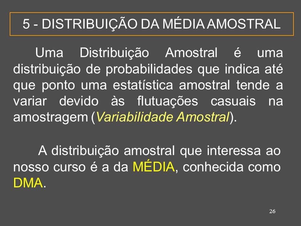 26 5 - DISTRIBUIÇÃO DA MÉDIA AMOSTRAL Uma Distribuição Amostral é uma distribuição de probabilidades que indica até que ponto uma estatística amostral