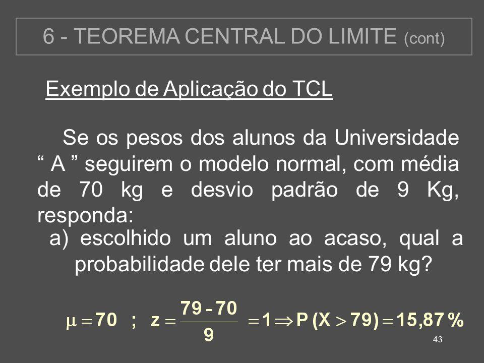 43 6 - TEOREMA CENTRAL DO LIMITE (cont) Exemplo de Aplicação do TCL Se os pesos dos alunos da Universidade A seguirem o modelo normal, com média de 70