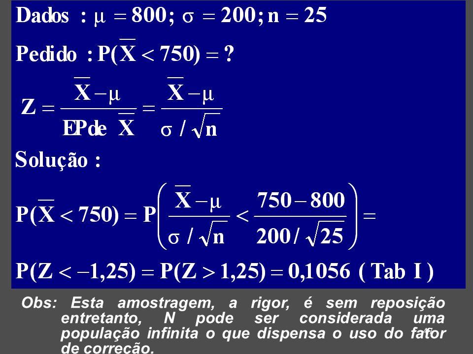 47 Obs: Esta amostragem, a rigor, é sem reposição entretanto, N pode ser considerada uma população infinita o que dispensa o uso do fator de correção.
