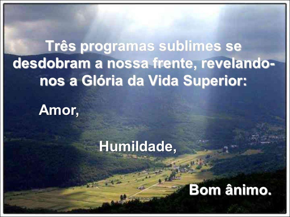 Três programas sublimes se desdobram a nossa frente, revelando- nos a Glória da Vida Superior: Amor, Humildade, Bom ânimo. Bom ânimo.