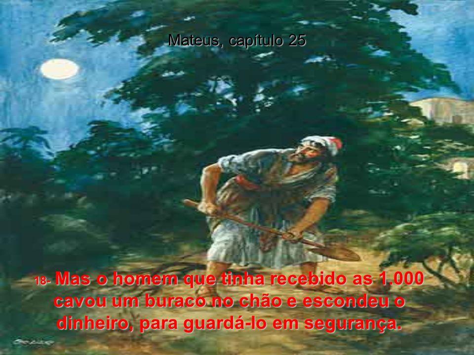 Mateus, capítulo 25 14- Ainda, o Reino dos Céus pode ser ilustrado pela história de um homem que ia para um outro país, e então reuniu os seus criados