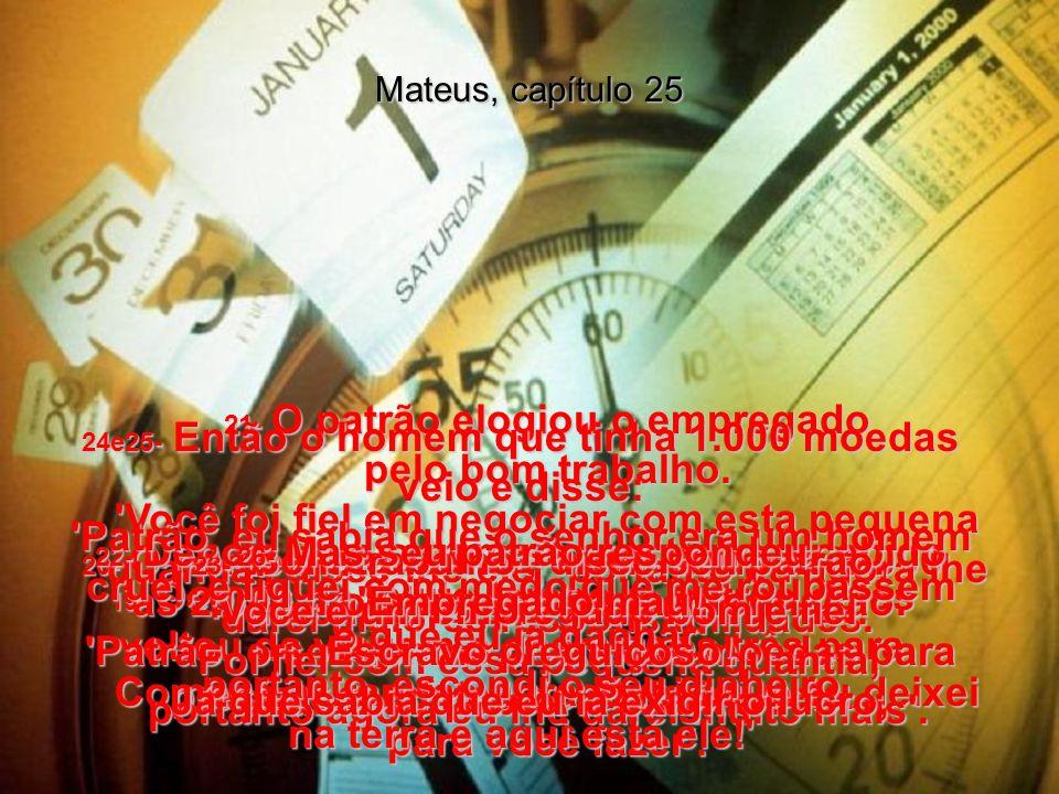 Mateus, capítulo 25 18- Mas o homem que tinha recebido as 1.000 cavou um buraco no chão e escondeu o dinheiro, para guardá-lo em segurança.
