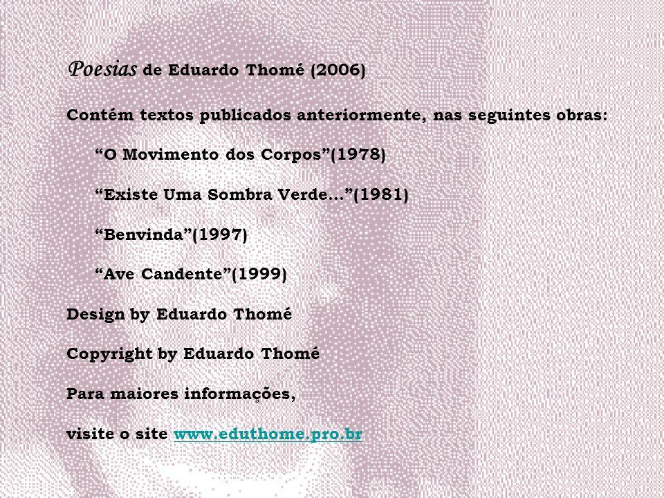 Poesias de Eduardo Thomé (2006) Contém textos publicados anteriormente, nas seguintes obras: O Movimento dos Corpos(1978) Existe Uma Sombra Verde...(1