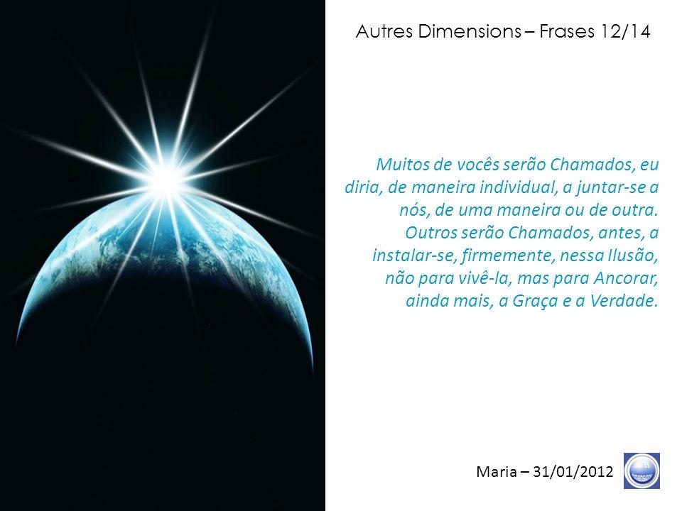 Autres Dimensions – Frases 11/14 Maria – 31/01/2012 Qualquer que seja o caminho de sua vida, qualquer que seja o caminho de seus próximos, nessa matéria, lembrem- se de que vocês não são matéria.