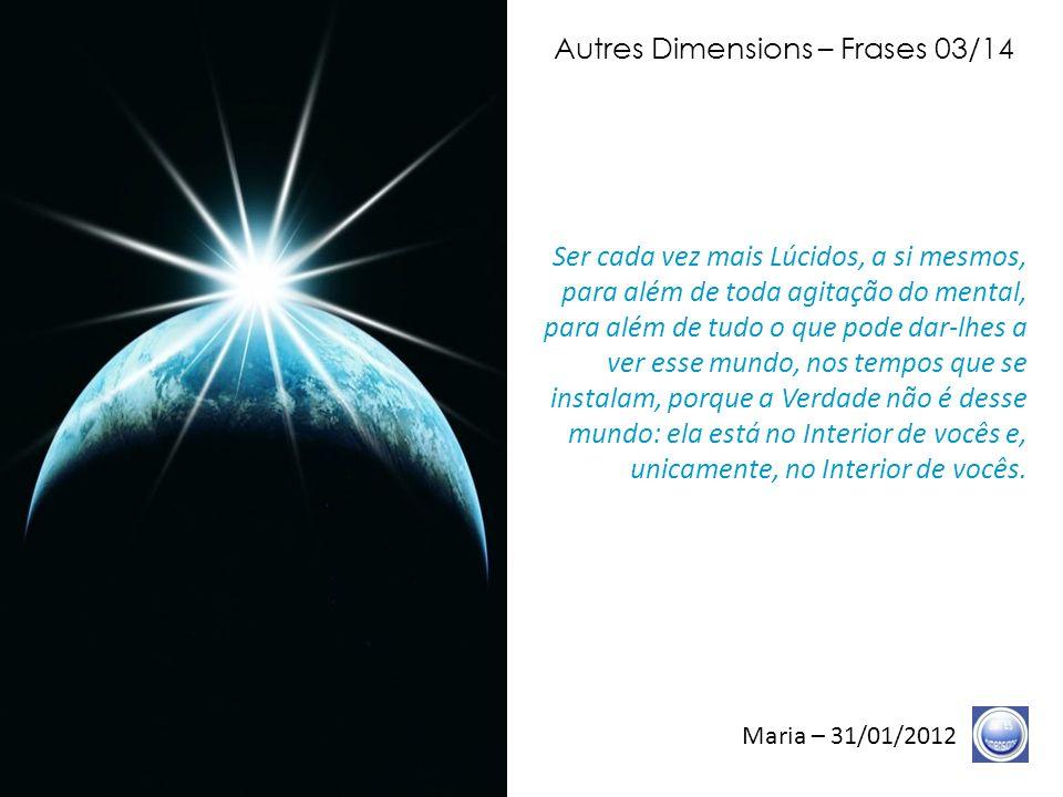 Autres Dimensions – Frases 02/14 Maria – 31/01/2012 Além de todos os mecanismos que lhes foram, talvez, facilitados, e que vocês, talvez, viveram, além de tudo isso, o Tempo é para a Graça.