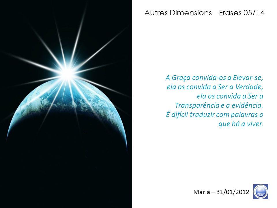 Autres Dimensions – Frases 04/14 Maria – 31/01/2012 Vocês estão nesses tempos, ultra- reduzidos, do que foi nomeado o fim dos tempos.