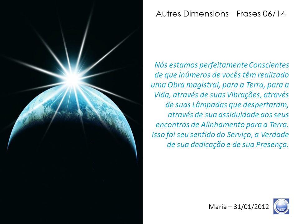 Autres Dimensions – Frases 05/14 Maria – 31/01/2012 A Graça convida-os a Elevar-se, ela os convida a Ser a Verdade, ela os convida a Ser a Transparência e a evidência.