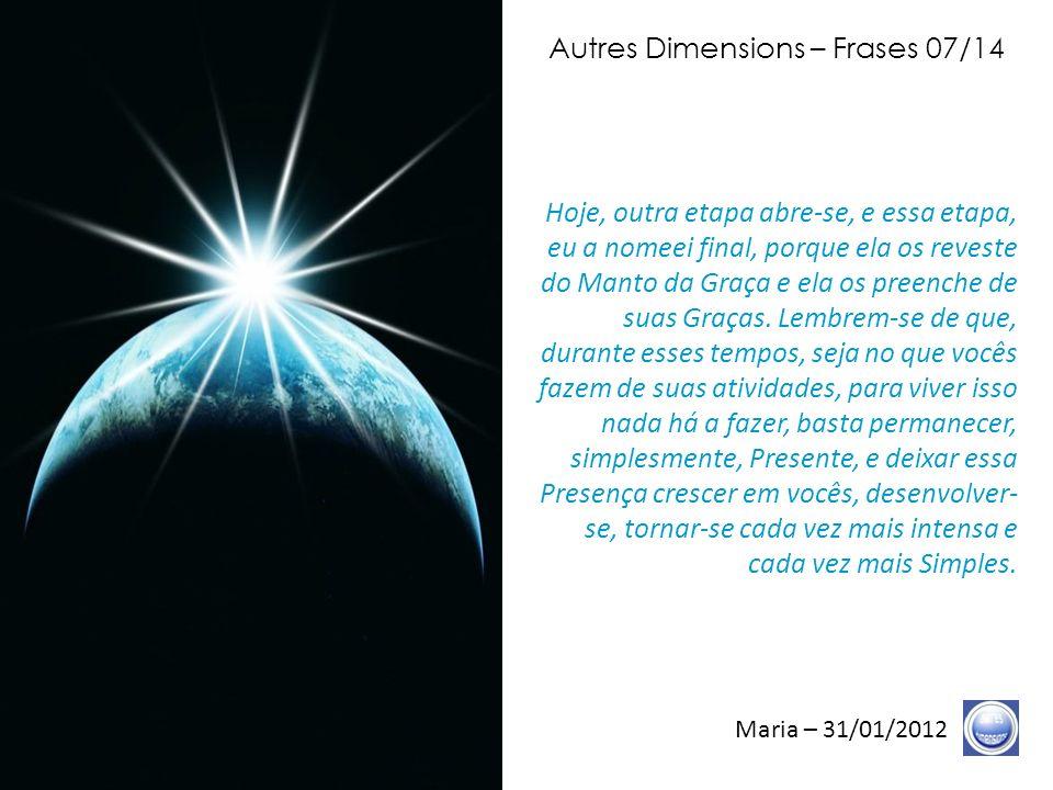Autres Dimensions – Frases 06/14 Maria – 31/01/2012 Nós estamos perfeitamente Conscientes de que inúmeros de vocês têm realizado uma Obra magistral, para a Terra, para a Vida, através de suas Vibrações, através de suas Lâmpadas que despertaram, através de sua assiduidade aos seus encontros de Alinhamento para a Terra.
