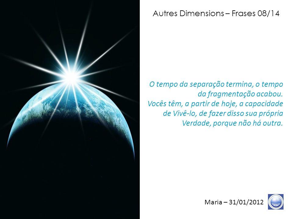Autres Dimensions – Frases 07/14 Maria – 31/01/2012 Hoje, outra etapa abre-se, e essa etapa, eu a nomeei final, porque ela os reveste do Manto da Graça e ela os preenche de suas Graças.
