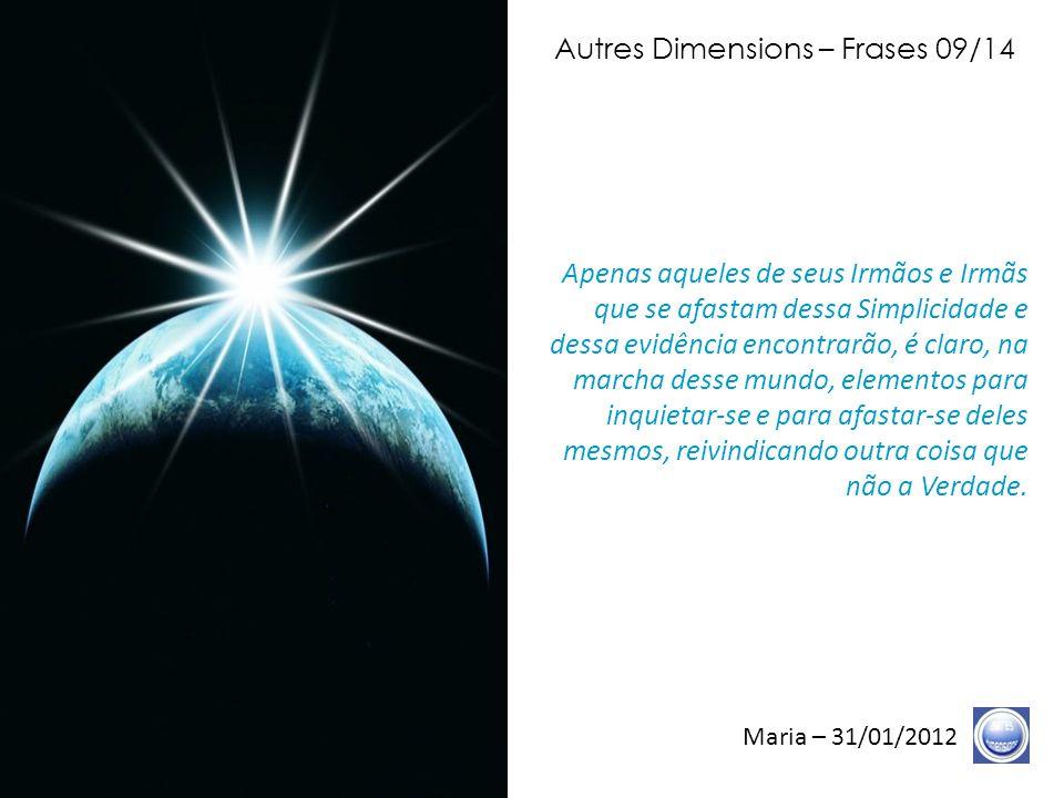 Autres Dimensions – Frases 08/14 Maria – 31/01/2012 O tempo da separação termina, o tempo da fragmentação acabou.