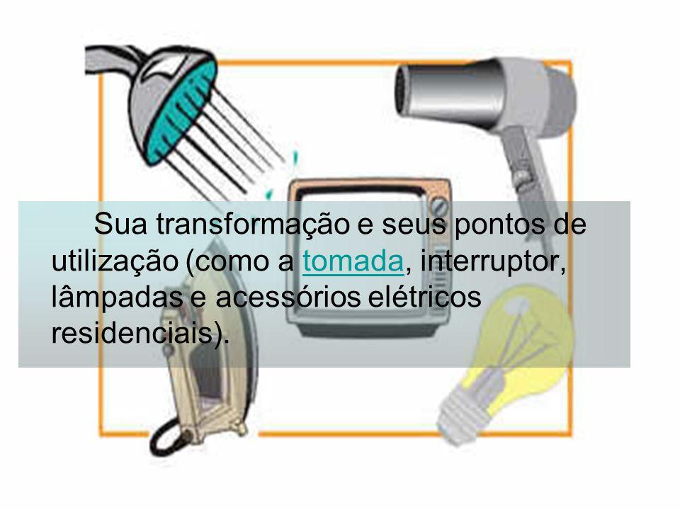 Sua transformação e seus pontos de utilização (como a tomada, interruptor, lâmpadas e acessórios elétricos residenciais).tomada