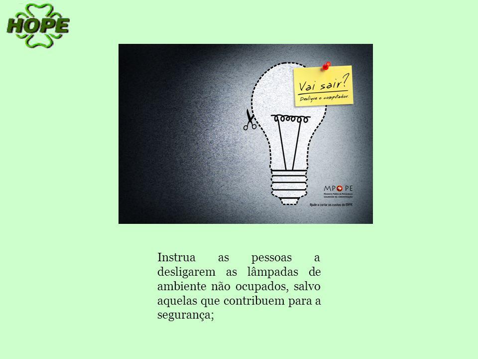 Instrua as pessoas a desligarem as lâmpadas de ambiente não ocupados, salvo aquelas que contribuem para a segurança;