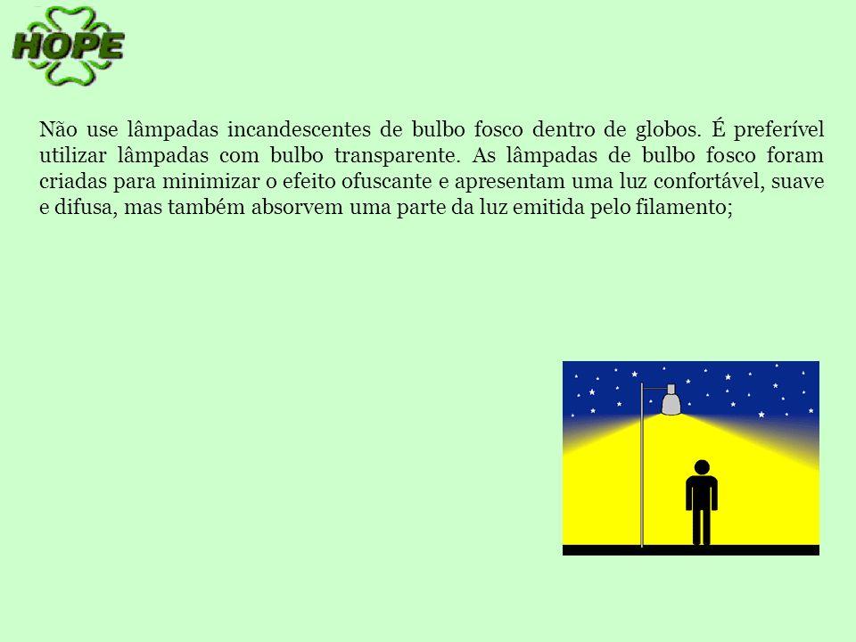 Como o globo elimina o ofuscamento, o uso da lâmpada de bulbo fosco acarretará menor iluminação e poderá exigir lâmpadas de maior potência;