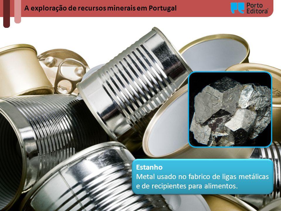 A exploração de recursos minerais em Portugal Estanho Metal usado no fabrico de ligas metálicas e de recipientes para alimentos. Estanho Metal usado n