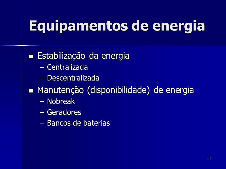 5 Equipamentos de energia Estabilização da energia Estabilização da energia –Centralizada –Descentralizada Manutenção (disponibilidade) de energia Man