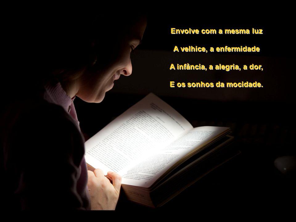 Envolve com a mesma luz A velhice, a enfermidade A infância, a alegria, a dor, E os sonhos da mocidade.