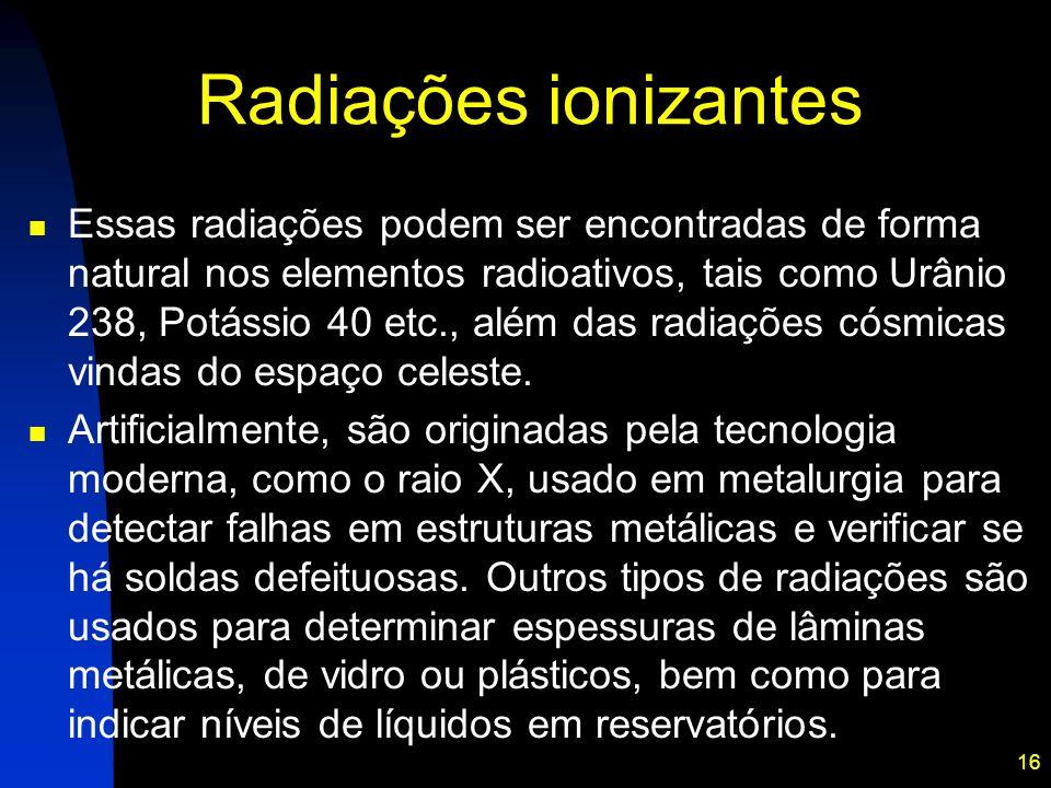 16 Radiações ionizantes Essas radiações podem ser encontradas de forma natural nos elementos radioativos, tais como Urânio 238, Potássio 40 etc., além das radiações cósmicas vindas do espaço celeste.