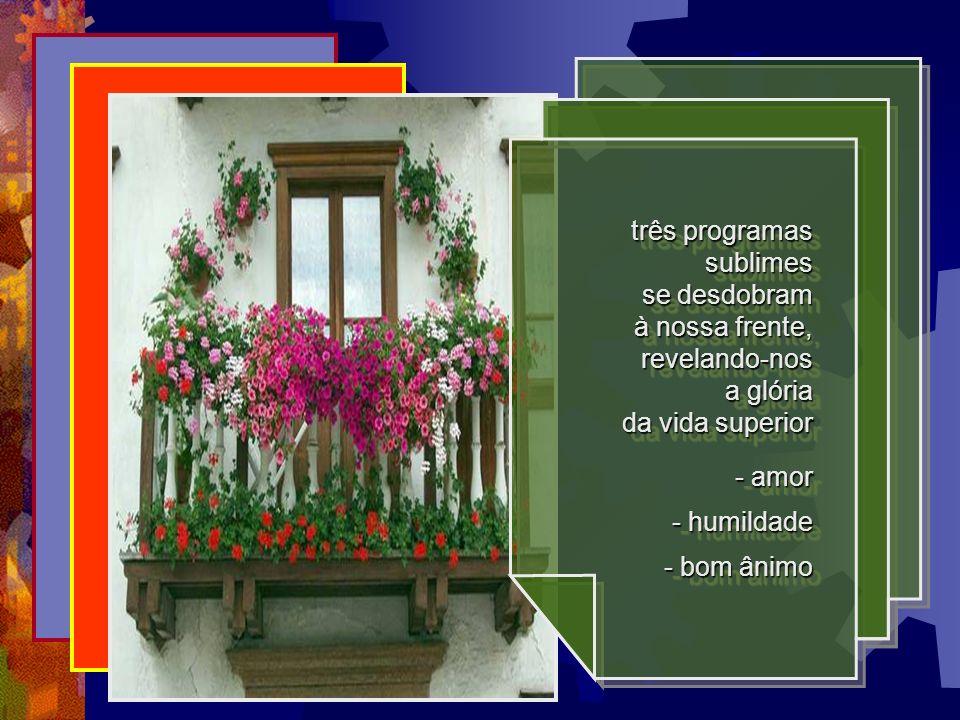 três programas sublimes se desdobram à nossa frente, revelando-nos a glória da vida superior - amor - humildade - bom ânimo três programas sublimes se desdobram à nossa frente, revelando-nos a glória da vida superior - amor - humildade - bom ânimo