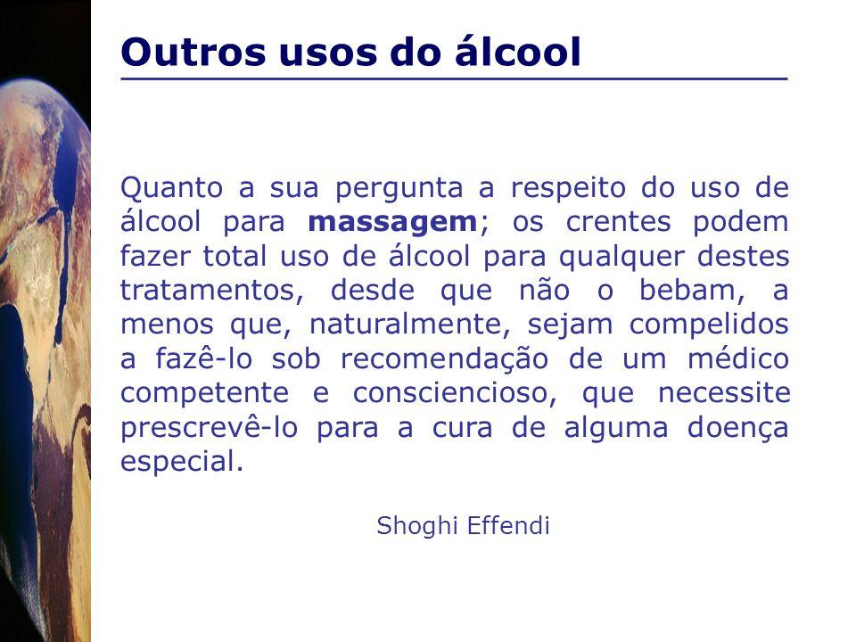 Outros usos do álcool Quanto a sua pergunta a respeito do uso de álcool para massagem; os crentes podem fazer total uso de álcool para qualquer destes