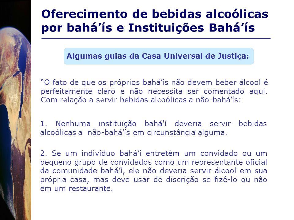 Oferecimento de bebidas alcoólicas por baháís e Instituições Baháís O fato de que os próprios baháís não devem beber álcool é perfeitamente claro e nã