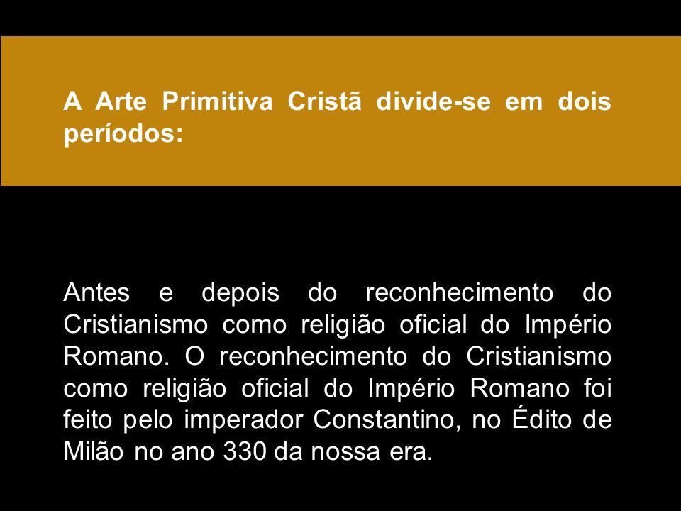 A Arte Primitiva Cristã divide-se em dois períodos: Antes e depois do reconhecimento do Cristianismo como religião oficial do Império Romano.