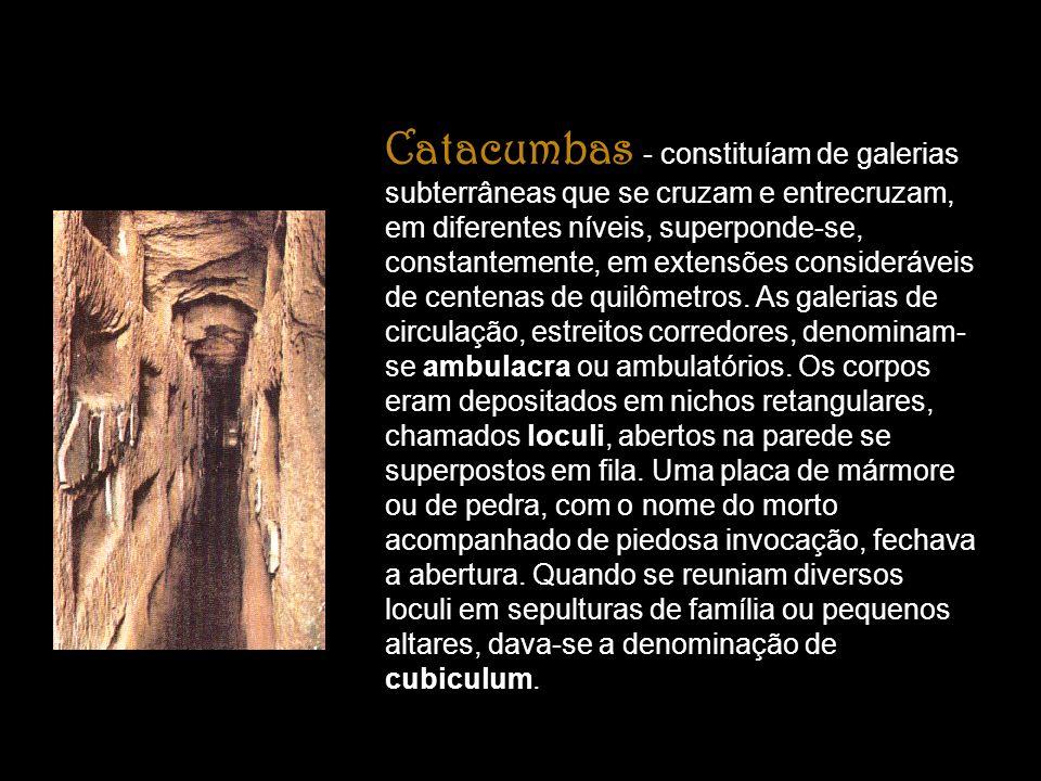 Catacumbas - constituíam de galerias subterrâneas que se cruzam e entrecruzam, em diferentes níveis, superponde-se, constantemente, em extensões consi