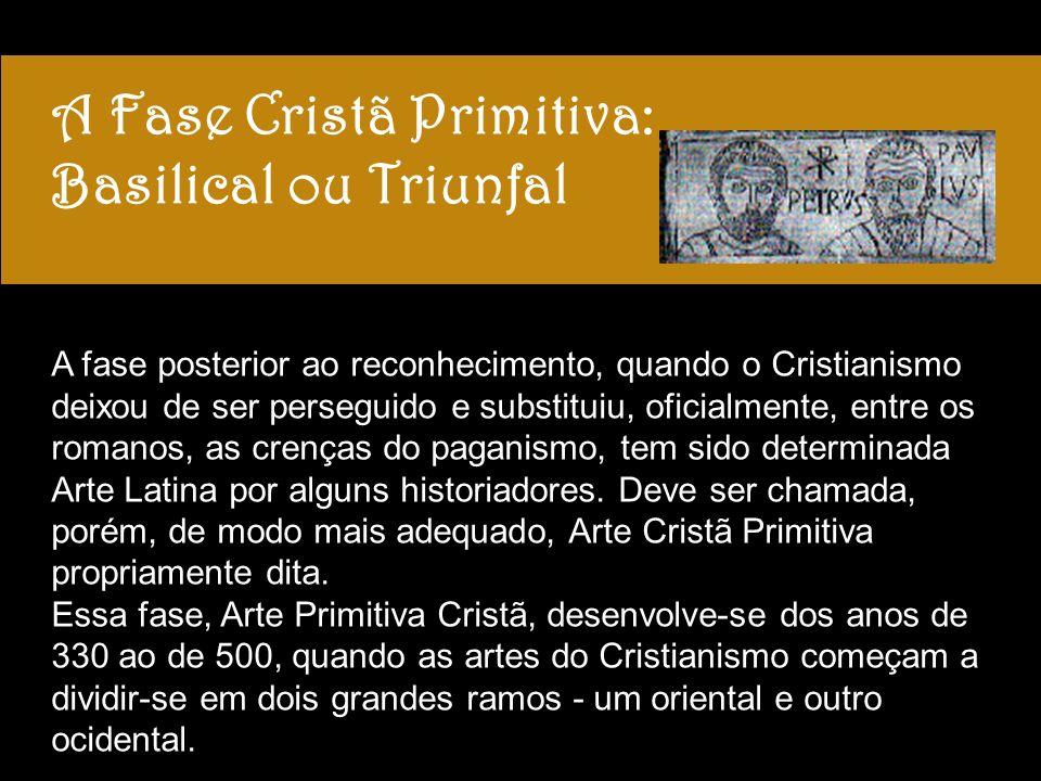 A Fase Cristã Primitiva: Basilical ou Triunfal A fase posterior ao reconhecimento, quando o Cristianismo deixou de ser perseguido e substituiu, oficialmente, entre os romanos, as crenças do paganismo, tem sido determinada Arte Latina por alguns historiadores.
