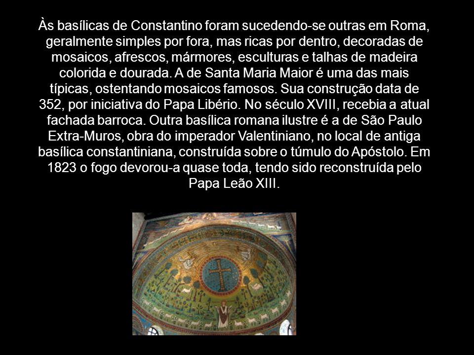 Às basílicas de Constantino foram sucedendo-se outras em Roma, geralmente simples por fora, mas ricas por dentro, decoradas de mosaicos, afrescos, már