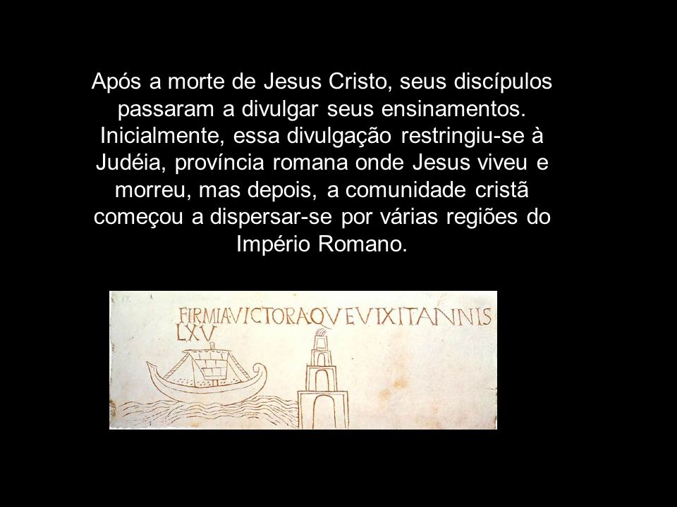 Após a morte de Jesus Cristo, seus discípulos passaram a divulgar seus ensinamentos. Inicialmente, essa divulgação restringiu se à Judéia, província r