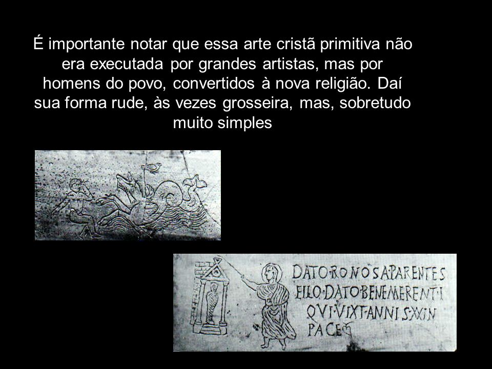 É importante notar que essa arte cristã primitiva não era executada por grandes artistas, mas por homens do povo, convertidos à nova religião. Daí sua