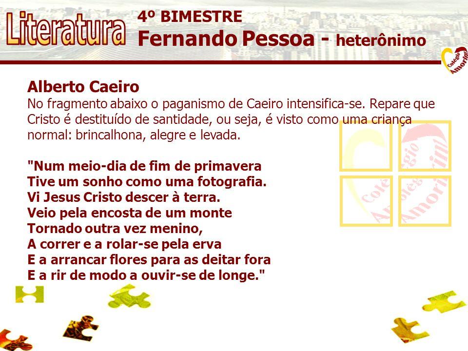 4º BIMESTRE Fernando Pessoa - heterônimo Alberto Caeiro No fragmento abaixo o paganismo de Caeiro intensifica-se. Repare que Cristo é destituído de sa