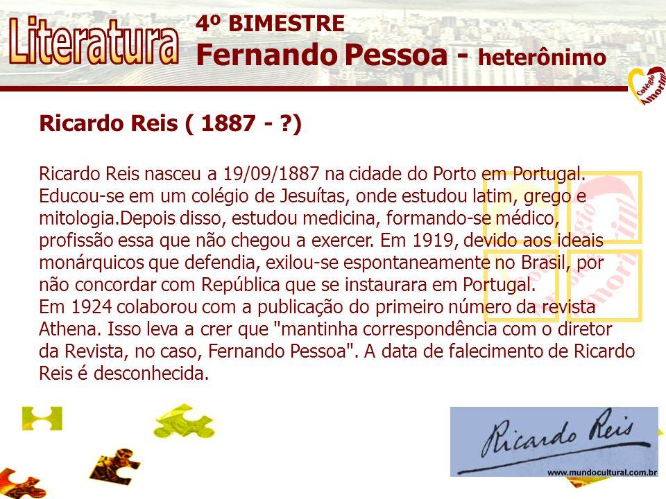 4º BIMESTRE Fernando Pessoa - heterônimo Ricardo Reis ( 1887 - ?) Ricardo Reis nasceu a 19/09/1887 na cidade do Porto em Portugal. Educou-se em um col