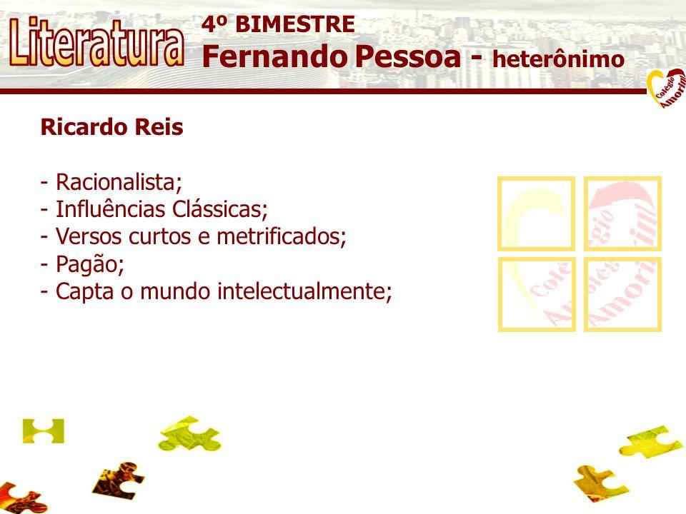 4º BIMESTRE Fernando Pessoa - heterônimo Ricardo Reis - Racionalista; - Influências Clássicas; - Versos curtos e metrificados; - Pagão; - Capta o mund