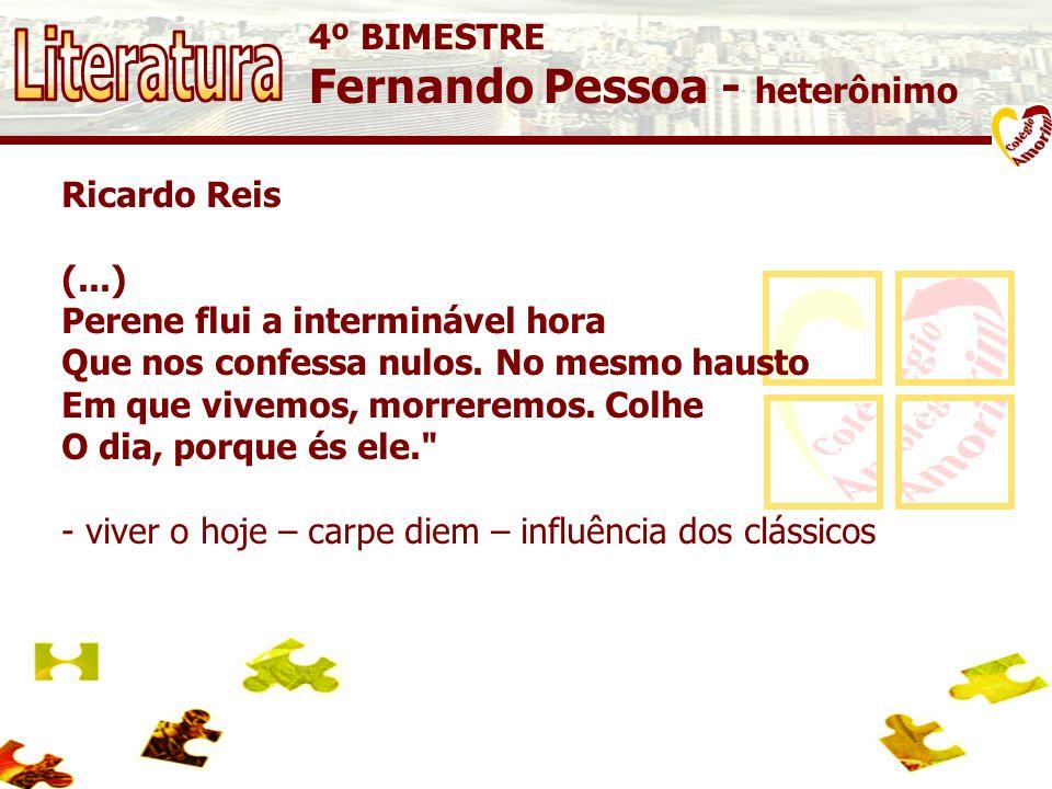 4º BIMESTRE Fernando Pessoa - heterônimo Ricardo Reis (...) Perene flui a interminável hora Que nos confessa nulos. No mesmo hausto Em que vivemos, mo