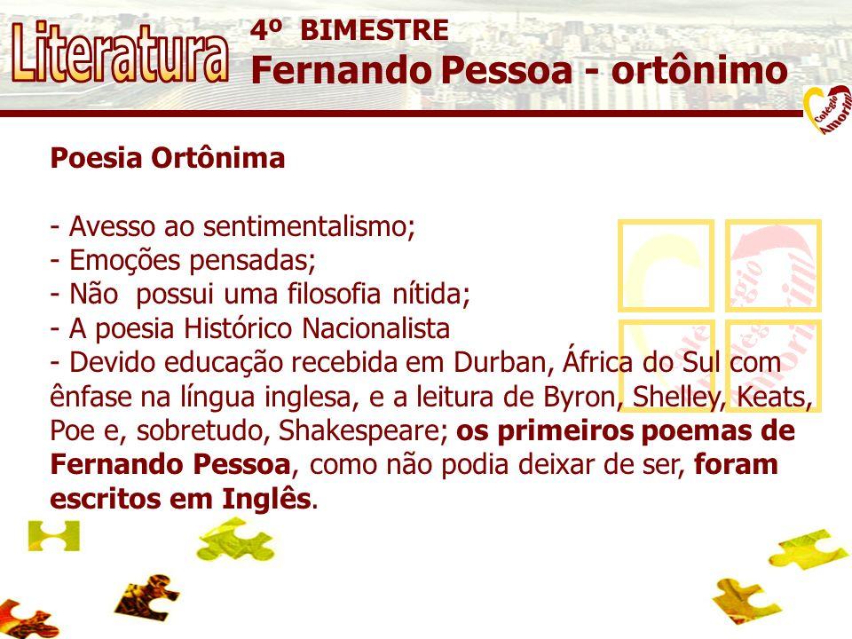 4º BIMESTRE Fernando Pessoa - ortônimo Poesia Ortônima - Avesso ao sentimentalismo; - Emoções pensadas; - Não possui uma filosofia nítida; - A poesia