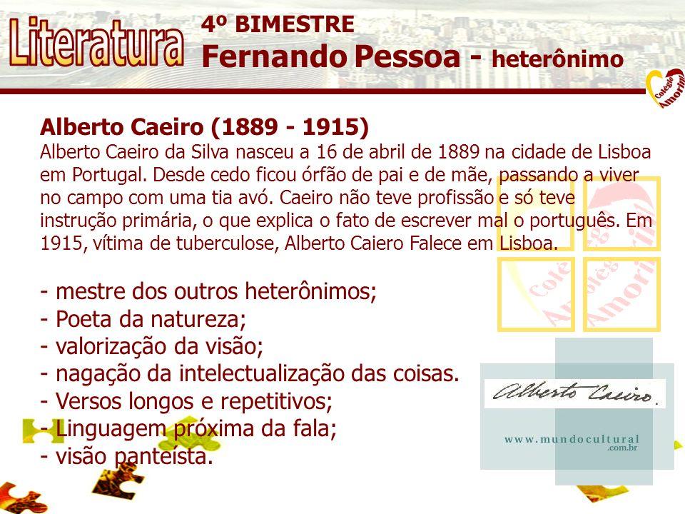 4º BIMESTRE Fernando Pessoa - heterônimo Alberto Caeiro (1889 - 1915) Alberto Caeiro da Silva nasceu a 16 de abril de 1889 na cidade de Lisboa em Portugal.